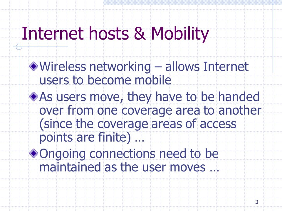 3 Internet hosts & Mobility Wireless networking – allows Internet users to become mobile As users move, they have to be handed over from one coverage area to another (since the coverage areas of access points are finite) … Ongoing connections need to be maintained as the user moves …