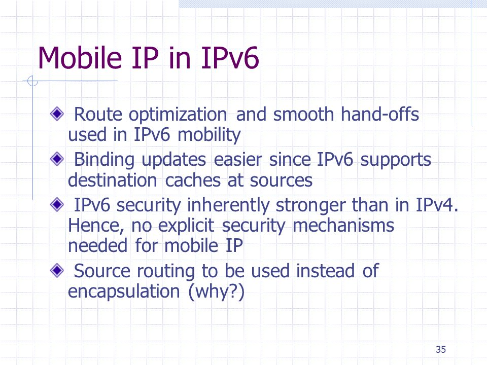 35 Mobile IP in IPv6 Route optimization and smooth hand-offs used in IPv6 mobility Binding updates easier since IPv6 supports destination caches at sources IPv6 security inherently stronger than in IPv4.
