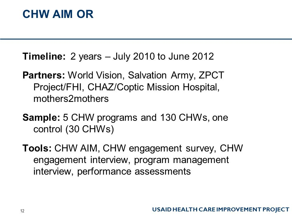 USAID HEALTH CARE IMPROVEMENT PROJECT CHW AIM OR Timeline: 2 years – July 2010 to June 2012 Partners: World Vision, Salvation Army, ZPCT Project/FHI, CHAZ/Coptic Mission Hospital, mothers2mothers Sample: 5 CHW programs and 130 CHWs, one control (30 CHWs) Tools: CHW AIM, CHW engagement survey, CHW engagement interview, program management interview, performance assessments 12