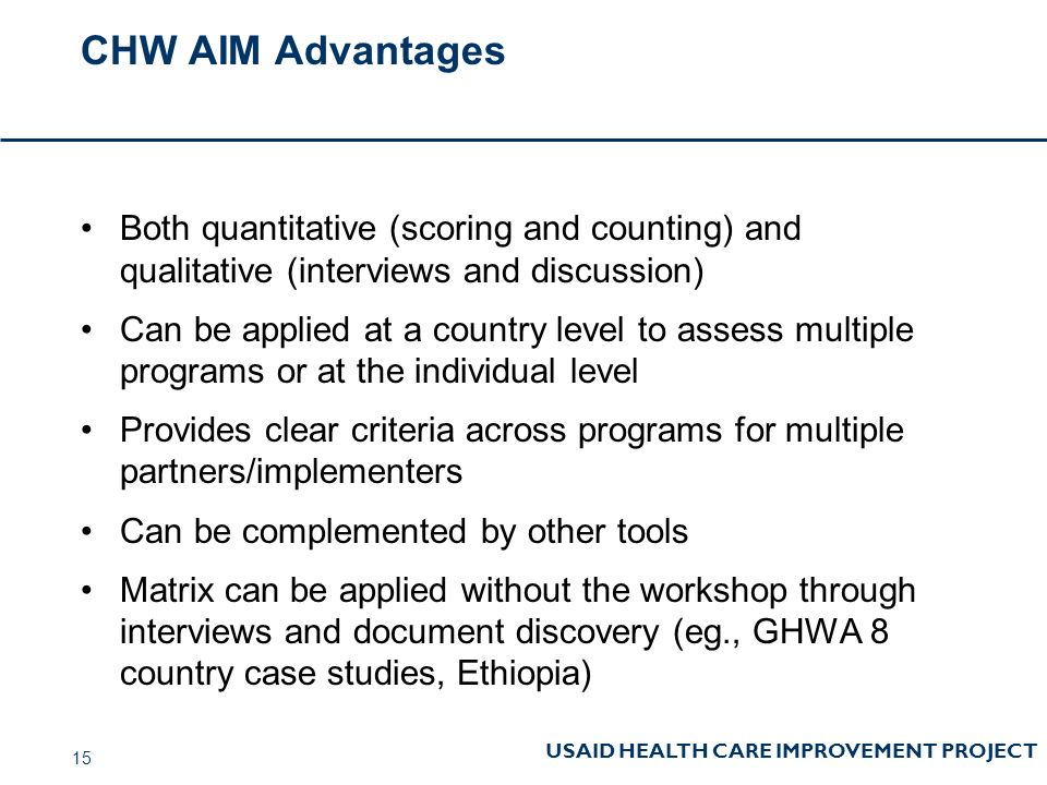 USAID HEALTH CARE IMPROVEMENT PROJECT CHW AIM Advantages Both quantitative (scoring and counting) and qualitative (interviews and discussion) Can be applied at a country level to assess multiple programs or at the individual level Provides clear criteria across programs for multiple partners/implementers Can be complemented by other tools Matrix can be applied without the workshop through interviews and document discovery (eg., GHWA 8 country case studies, Ethiopia) 15