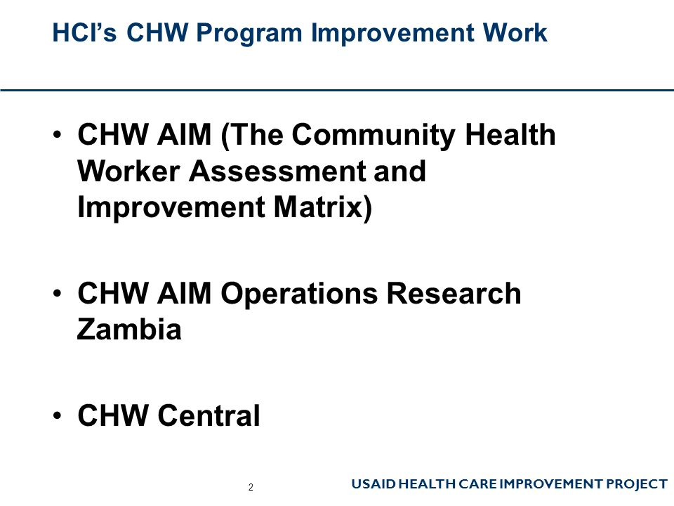 USAID HEALTH CARE IMPROVEMENT PROJECT HCI's CHW Program Improvement Work CHW AIM (The Community Health Worker Assessment and Improvement Matrix) CHW AIM Operations Research Zambia CHW Central 2