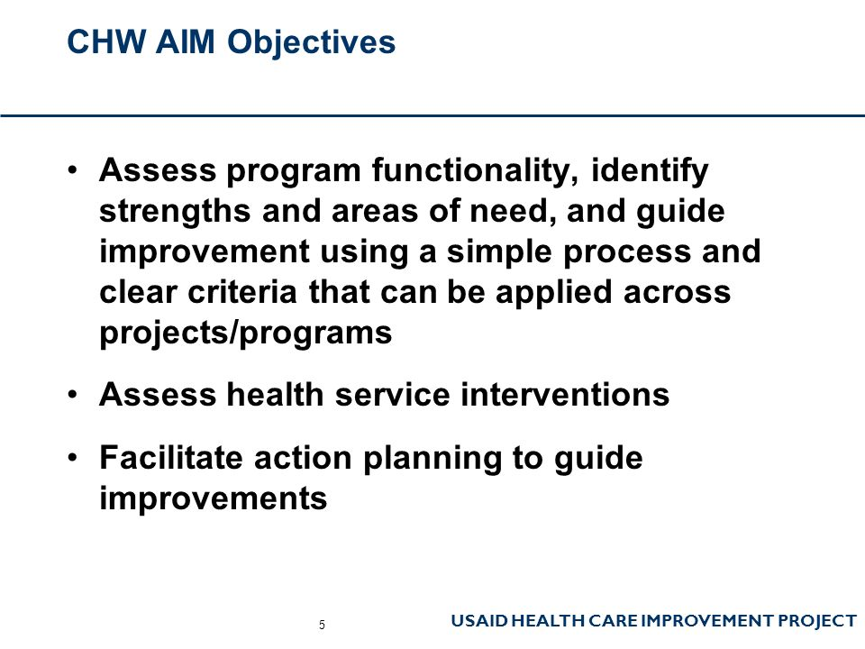 USAID HEALTH CARE IMPROVEMENT PROJECT CHW AIM Objectives Assess program functionality, identify strengths and areas of need, and guide improvement using a simple process and clear criteria that can be applied across projects/programs Assess health service interventions Facilitate action planning to guide improvements 5