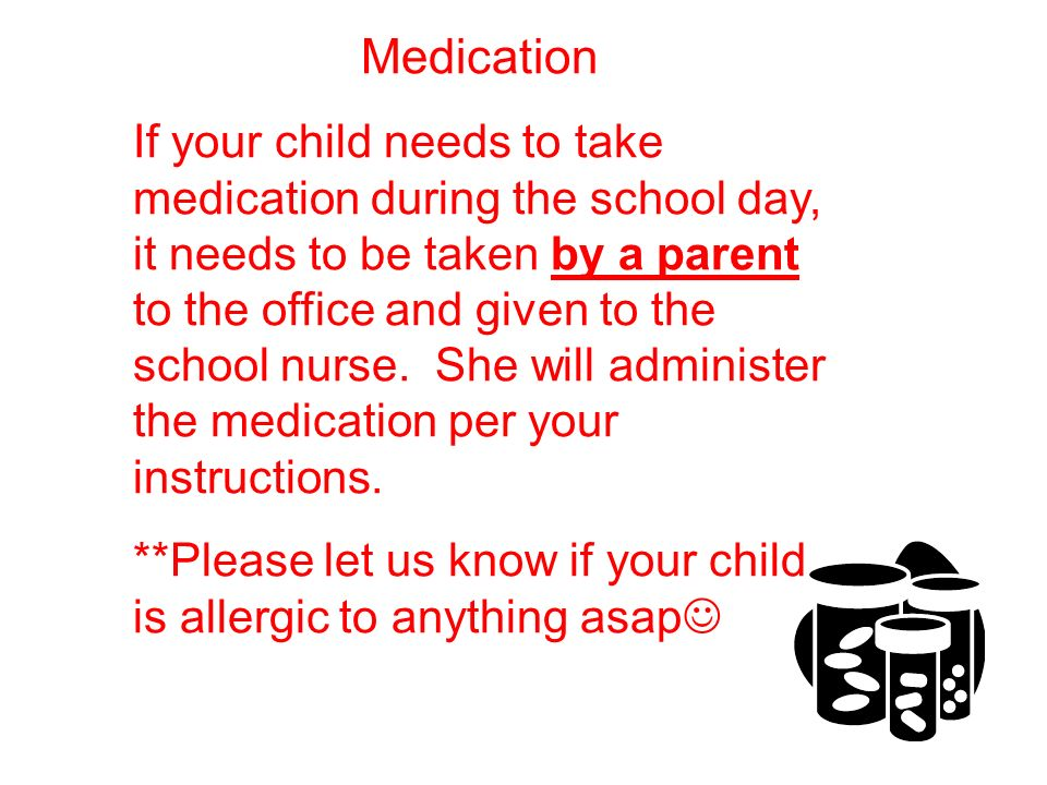 Medication If your child needs to take medication during the school day, it needs to be taken by a parent to the office and given to the school nurse.