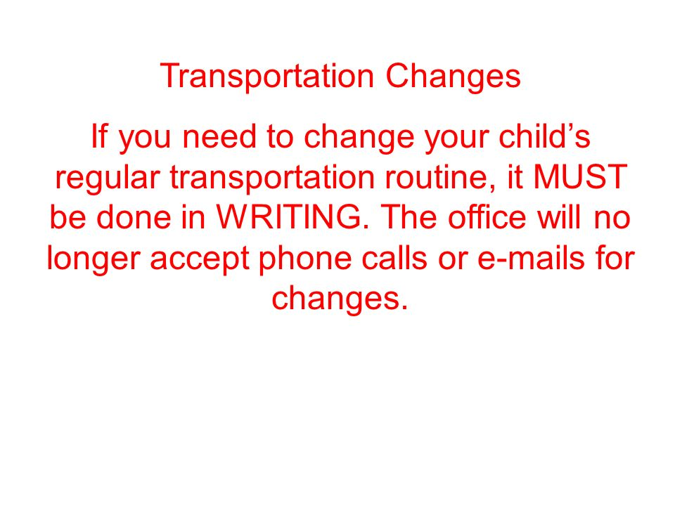 Transportation Changes If you need to change your child's regular transportation routine, it MUST be done in WRITING.