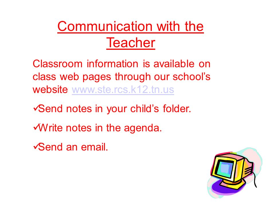 Communication with the Teacher Classroom information is available on class web pages through our school's website   Send notes in your child's folder.