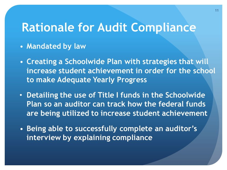 Rationale for Audit Compliance Mandated by law Creating a Schoolwide Plan with strategies that will increase student achievement in order for the school to make Adequate Yearly Progress Detailing the use of Title I funds in the Schoolwide Plan so an auditor can track how the federal funds are being utilized to increase student achievement Being able to successfully complete an auditor's interview by explaining compliance 11