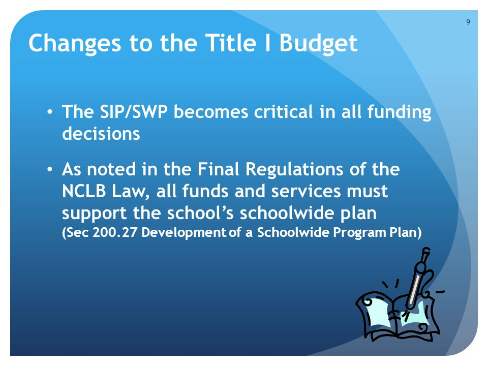 Changes to the Title I Budget The SIP/SWP becomes critical in all funding decisions As noted in the Final Regulations of the NCLB Law, all funds and services must support the school's schoolwide plan (Sec Development of a Schoolwide Program Plan) 9