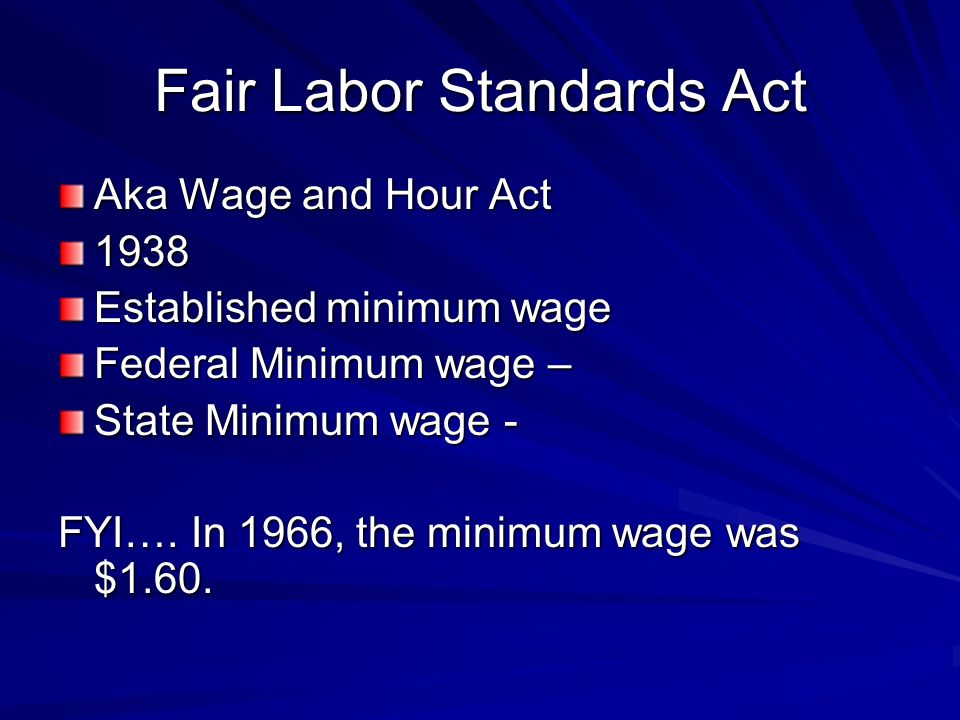 Fair Labor Standards Act Aka Wage and Hour Act 1938 Established minimum wage Federal Minimum wage – State Minimum wage - FYI….