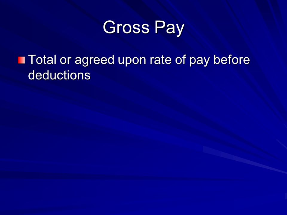 Gross Pay Total or agreed upon rate of pay before deductions