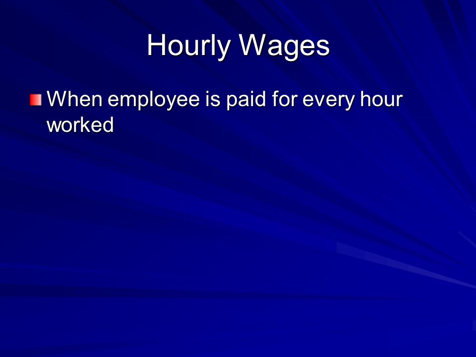 Hourly Wages When employee is paid for every hour worked
