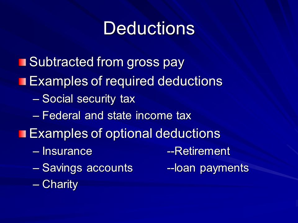 Deductions Subtracted from gross pay Examples of required deductions –Social security tax –Federal and state income tax Examples of optional deductions –Insurance--Retirement –Savings accounts--loan payments –Charity