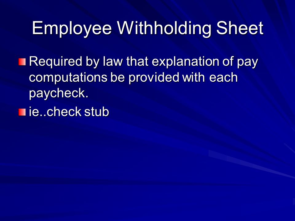 Employee Withholding Sheet Required by law that explanation of pay computations be provided with each paycheck.