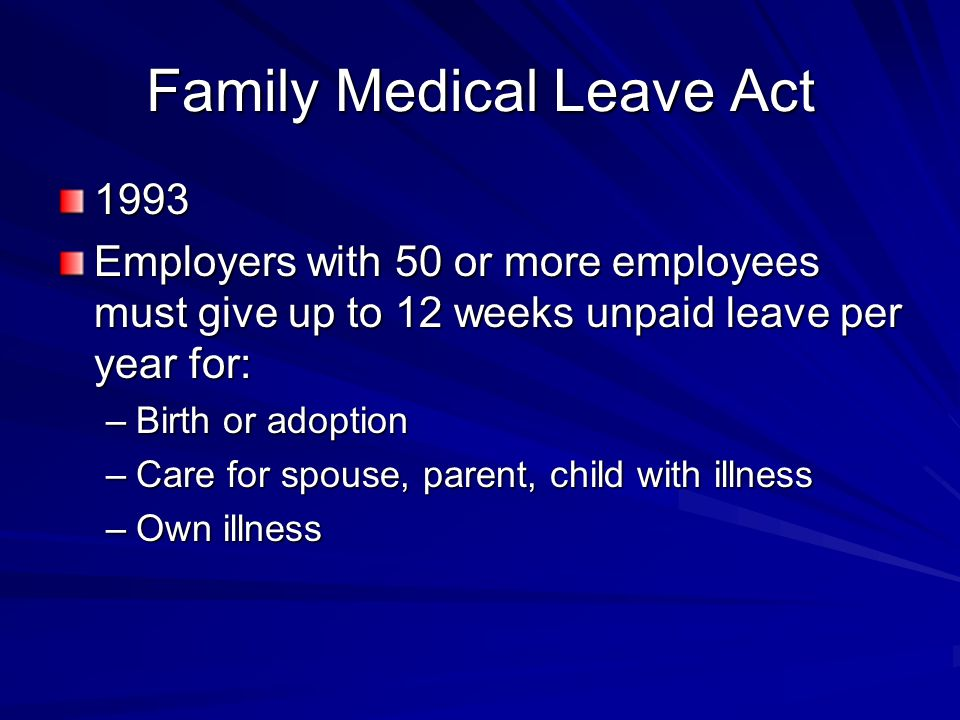 Family Medical Leave Act 1993 Employers with 50 or more employees must give up to 12 weeks unpaid leave per year for: –Birth or adoption –Care for spouse, parent, child with illness –Own illness