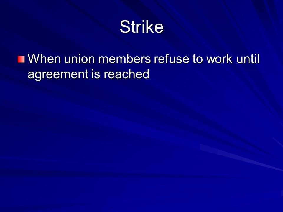 Strike When union members refuse to work until agreement is reached