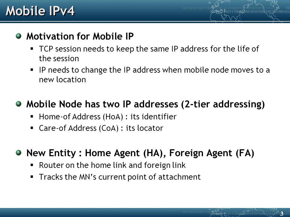 Mobile IPv4 Motivation for Mobile IP  TCP session needs to keep the same IP address for the life of the session  IP needs to change the IP address when mobile node moves to a new location Mobile Node has two IP addresses (2-tier addressing)  Home-of Address (HoA) : its identifier  Care-of Address (CoA) : its locator New Entity : Home Agent (HA), Foreign Agent (FA)  Router on the home link and foreign link  Tracks the MN's current point of attachment 3
