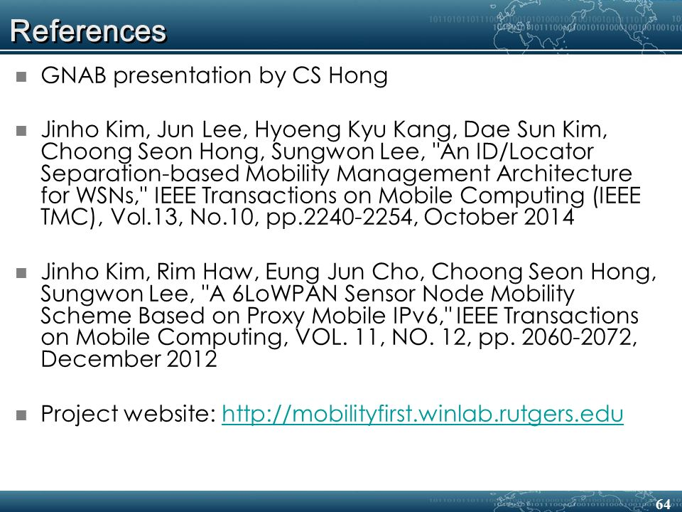 References GNAB presentation by CS Hong Jinho Kim, Jun Lee, Hyoeng Kyu Kang, Dae Sun Kim, Choong Seon Hong, Sungwon Lee, An ID/Locator Separation-based Mobility Management Architecture for WSNs, IEEE Transactions on Mobile Computing (IEEE TMC), Vol.13, No.10, pp.2240-2254, October 2014 Jinho Kim, Rim Haw, Eung Jun Cho, Choong Seon Hong, Sungwon Lee, A 6LoWPAN Sensor Node Mobility Scheme Based on Proxy Mobile IPv6, IEEE Transactions on Mobile Computing, VOL.