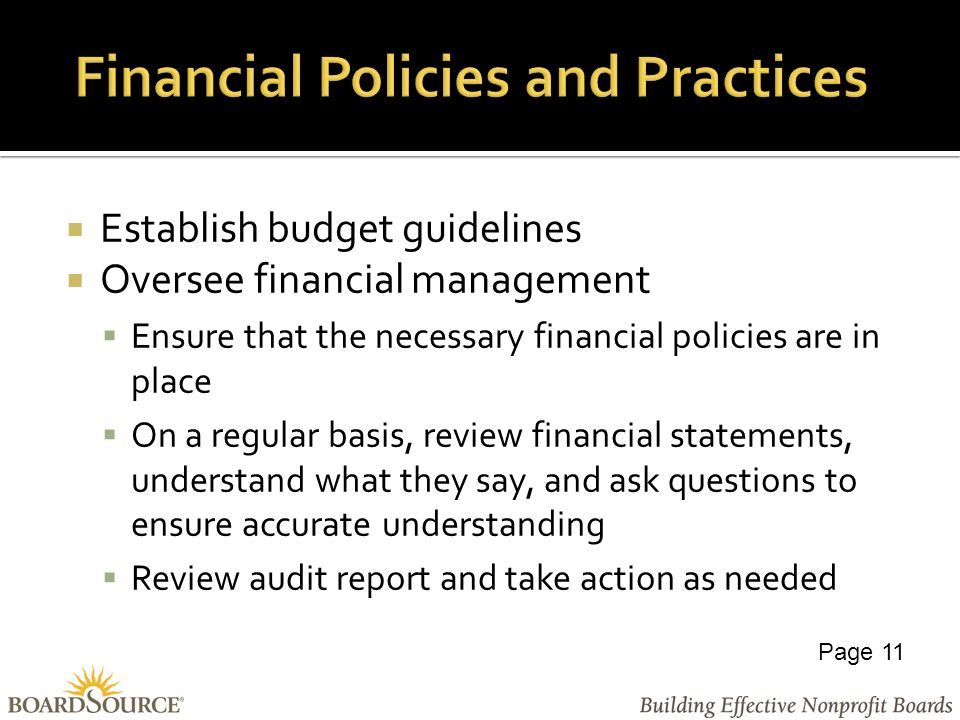  Establish budget guidelines  Oversee financial management  Ensure that the necessary financial policies are in place  On a regular basis, review financial statements, understand what they say, and ask questions to ensure accurate understanding  Review audit report and take action as needed Page 11