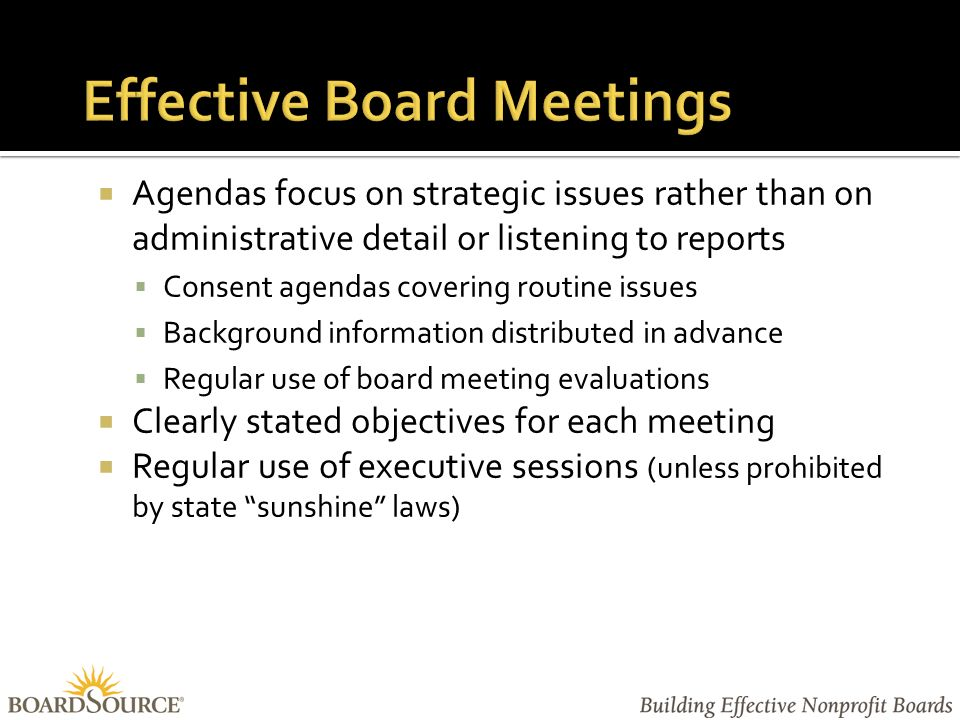  Agendas focus on strategic issues rather than on administrative detail or listening to reports  Consent agendas covering routine issues  Background information distributed in advance  Regular use of board meeting evaluations  Clearly stated objectives for each meeting  Regular use of executive sessions (unless prohibited by state sunshine laws)