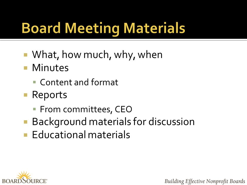  What, how much, why, when  Minutes  Content and format  Reports  From committees, CEO  Background materials for discussion  Educational materials
