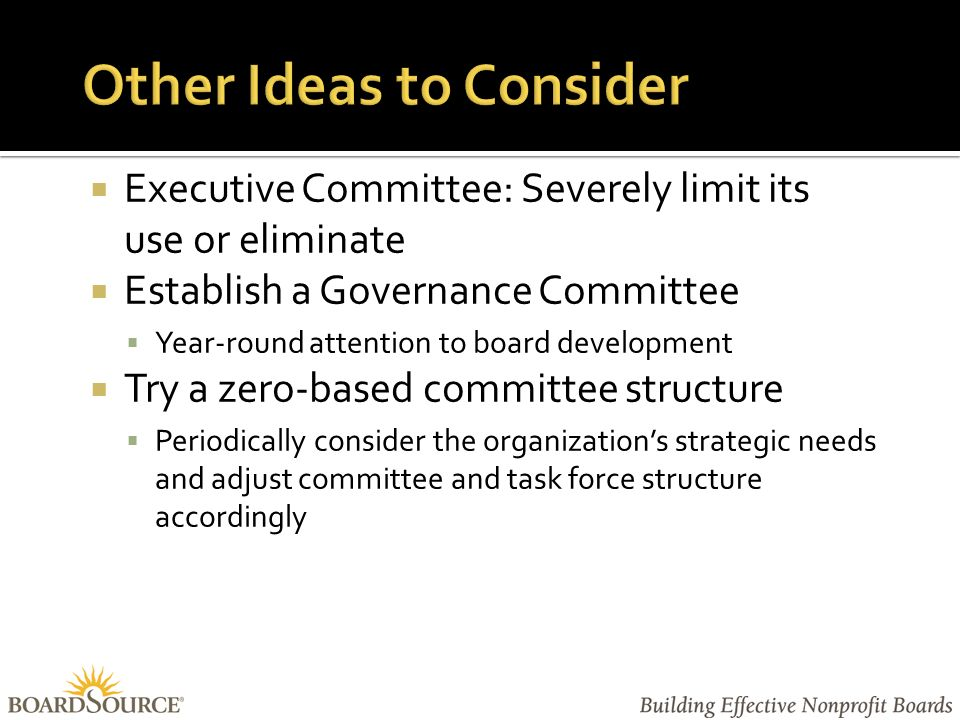  Executive Committee: Severely limit its use or eliminate  Establish a Governance Committee  Year-round attention to board development  Try a zero-based committee structure  Periodically consider the organization's strategic needs and adjust committee and task force structure accordingly