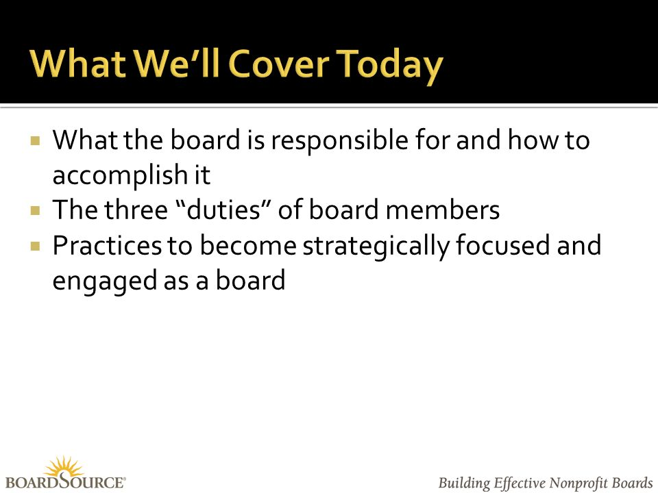  What the board is responsible for and how to accomplish it  The three duties of board members  Practices to become strategically focused and engaged as a board