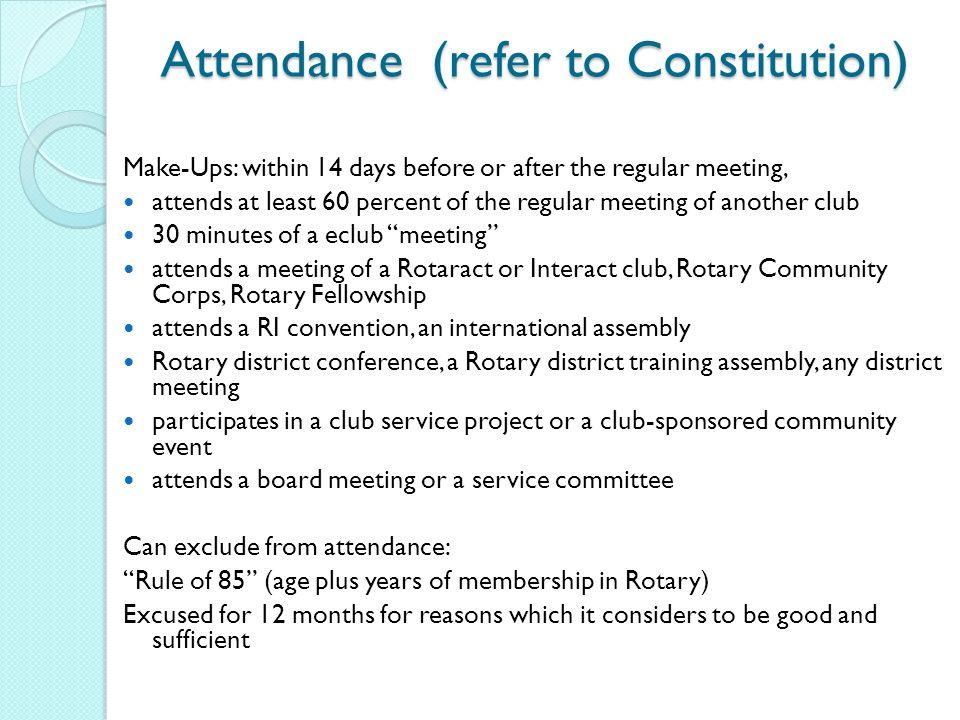 Attendance (refer to Constitution) Make-Ups: within 14 days before or after the regular meeting, attends at least 60 percent of the regular meeting of another club 30 minutes of a eclub meeting attends a meeting of a Rotaract or Interact club, Rotary Community Corps, Rotary Fellowship attends a RI convention, an international assembly Rotary district conference, a Rotary district training assembly, any district meeting participates in a club service project or a club-sponsored community event attends a board meeting or a service committee Can exclude from attendance: Rule of 85 (age plus years of membership in Rotary) Excused for 12 months for reasons which it considers to be good and sufficient