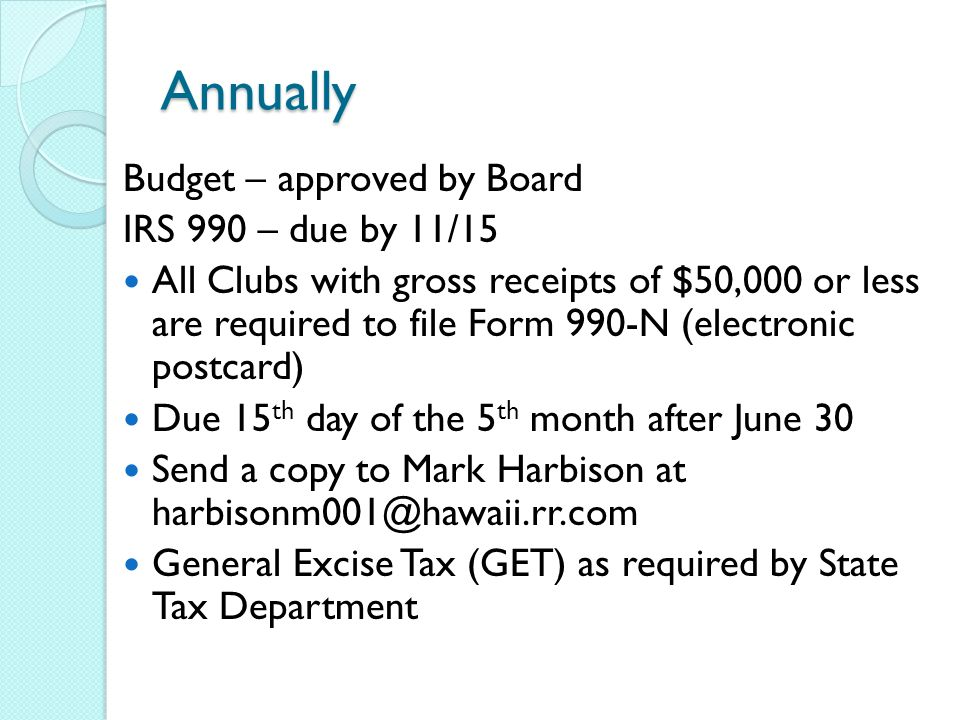 Annually Budget – approved by Board IRS 990 – due by 11/15 All Clubs with gross receipts of $50,000 or less are required to file Form 990-N (electronic postcard) Due 15 th day of the 5 th month after June 30 Send a copy to Mark Harbison at General Excise Tax (GET) as required by State Tax Department