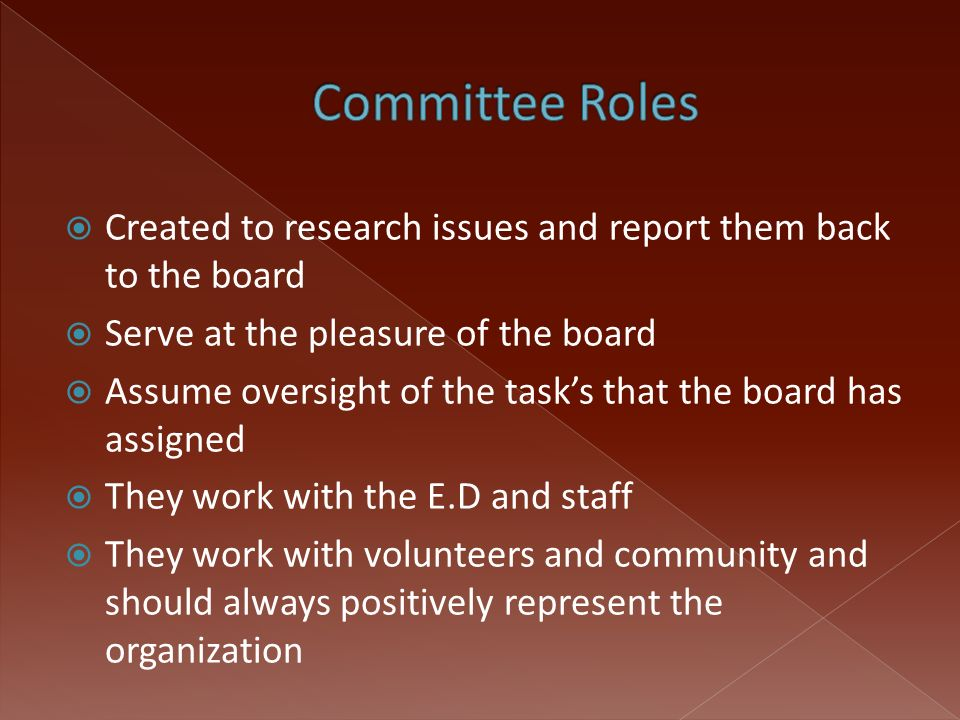  Created to research issues and report them back to the board  Serve at the pleasure of the board  Assume oversight of the task's that the board has assigned  They work with the E.D and staff  They work with volunteers and community and should always positively represent the organization