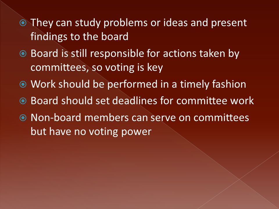  They can study problems or ideas and present findings to the board  Board is still responsible for actions taken by committees, so voting is key  Work should be performed in a timely fashion  Board should set deadlines for committee work  Non-board members can serve on committees but have no voting power