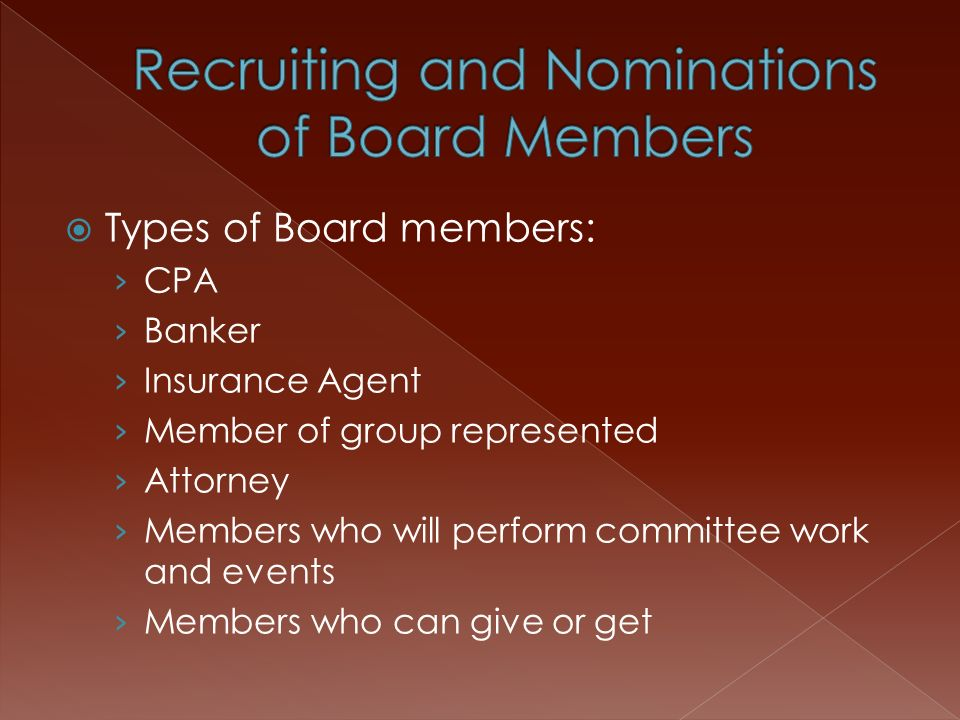  Types of Board members: › CPA › Banker › Insurance Agent › Member of group represented › Attorney › Members who will perform committee work and events › Members who can give or get
