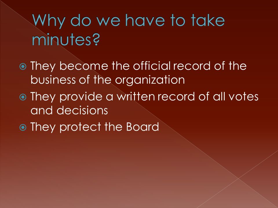  They become the official record of the business of the organization  They provide a written record of all votes and decisions  They protect the Board