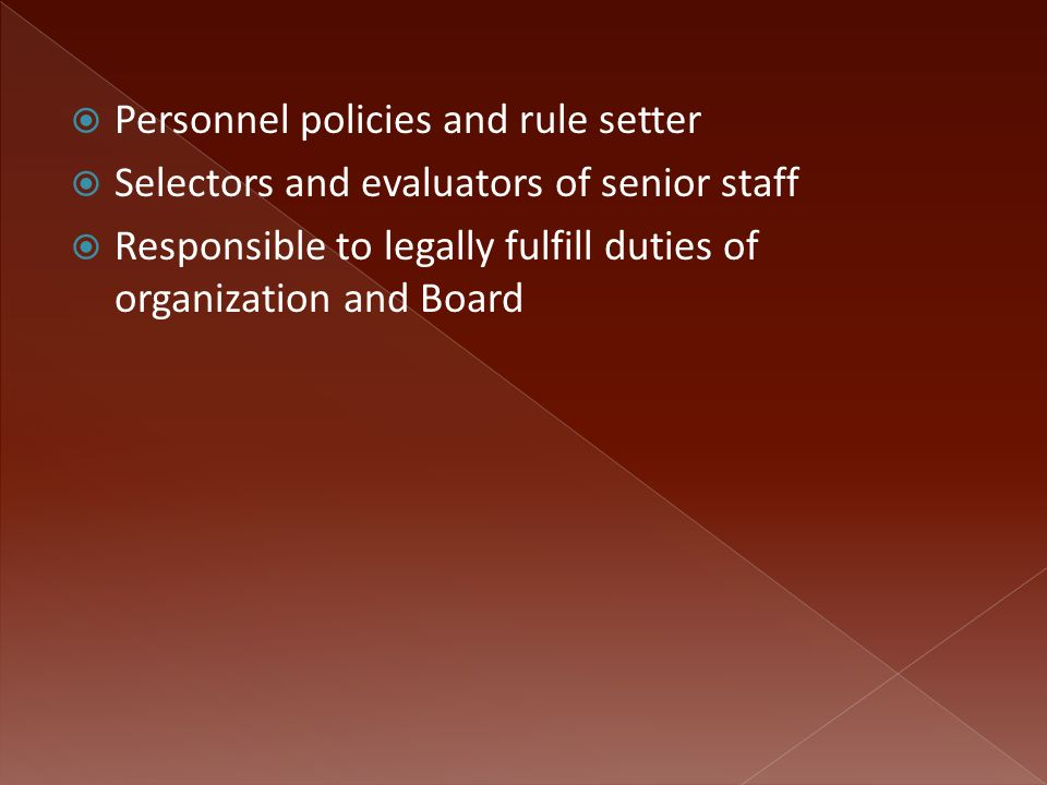  Personnel policies and rule setter  Selectors and evaluators of senior staff  Responsible to legally fulfill duties of organization and Board