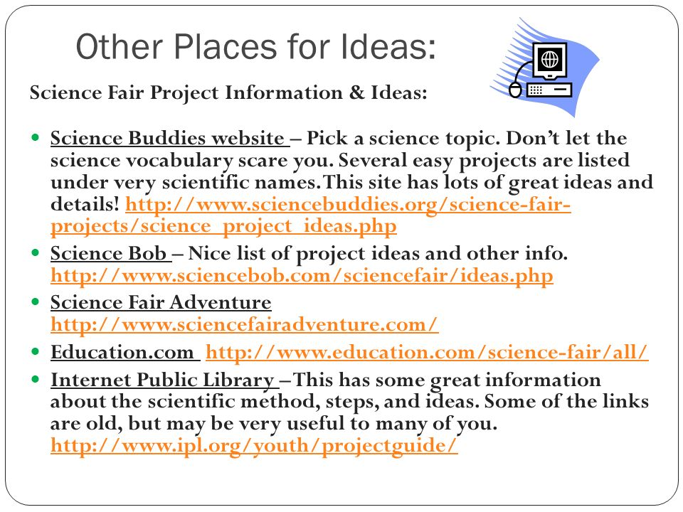 Other Places for Ideas: Science Fair Project Information & Ideas: Science Buddies website – Pick a science topic.
