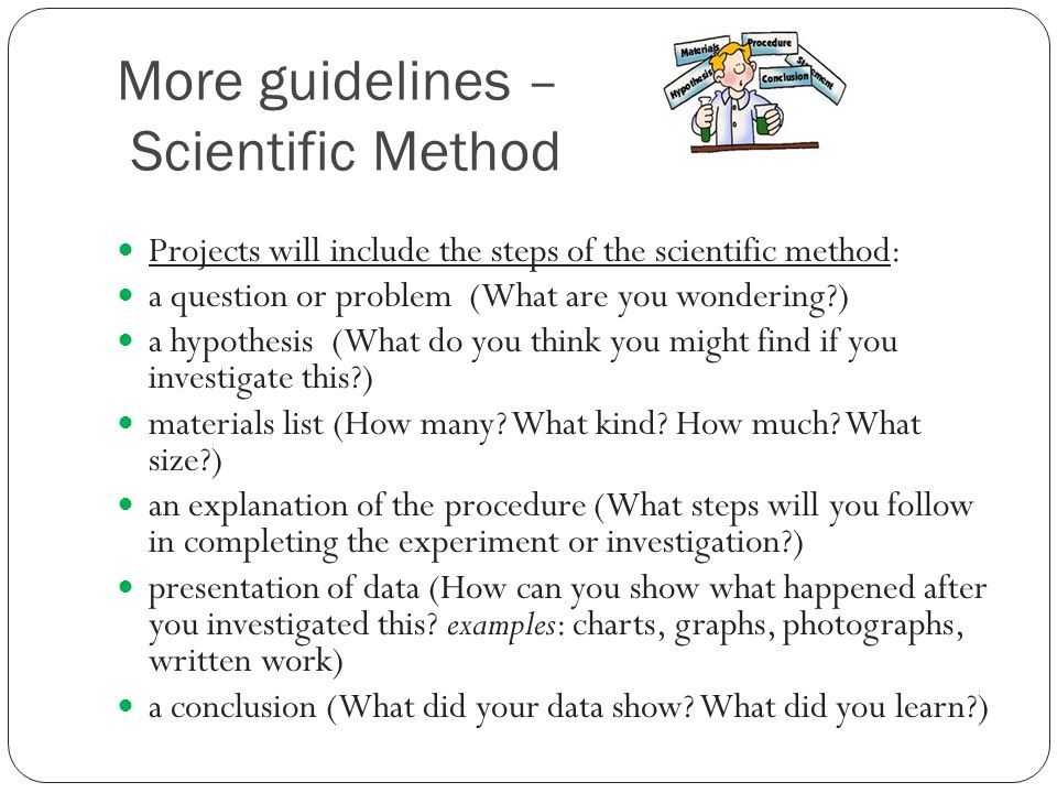 More guidelines – Scientific Method Projects will include the steps of the scientific method: a question or problem (What are you wondering ) a hypothesis (What do you think you might find if you investigate this ) materials list (How many.