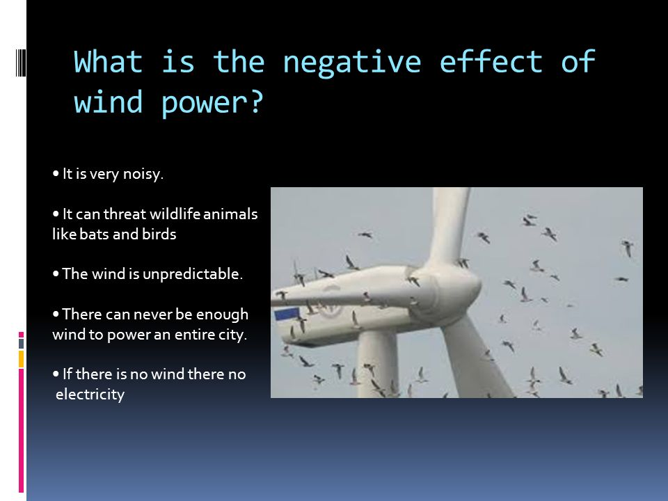 What is the negative effect of wind power. It is very noisy.