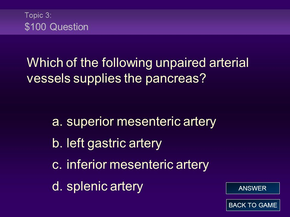 Topic 3: $100 Question Which of the following unpaired arterial vessels supplies the pancreas.