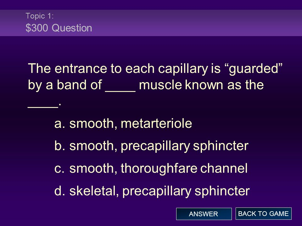 Topic 1: $300 Question The entrance to each capillary is guarded by a band of ____ muscle known as the ____.