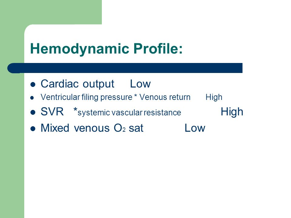 Hemodynamic Profile: Cardiac output Low Ventricular filing pressure * Venous return High SVR * systemic vascular resistance High Mixed venous O 2 sat Low