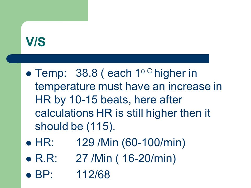 V/S Temp: 38.8 ( each 1 o C higher in temperature must have an increase in HR by beats, here after calculations HR is still higher then it should be (115).