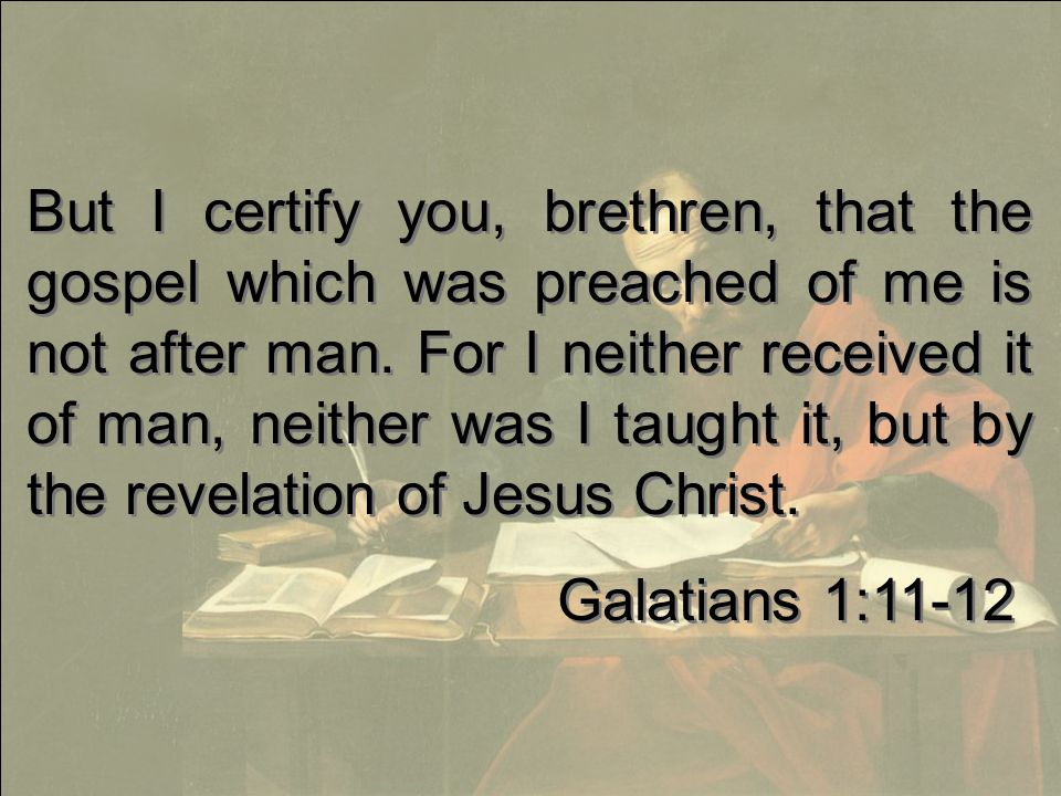 But I certify you, brethren, that the gospel which was preached of me is not after man.