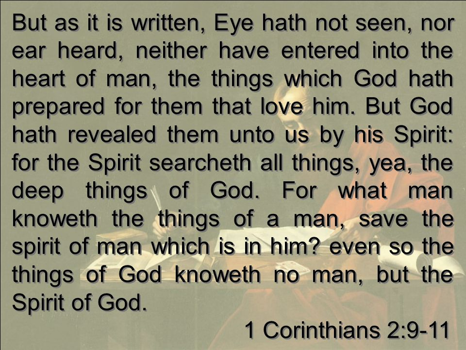 But as it is written, Eye hath not seen, nor ear heard, neither have entered into the heart of man, the things which God hath prepared for them that love him.