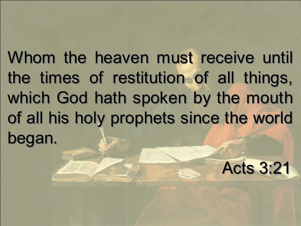 Whom the heaven must receive until the times of restitution of all things, which God hath spoken by the mouth of all his holy prophets since the world began.