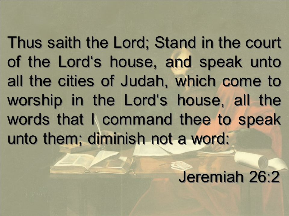 Thus saith the Lord; Stand in the court of the Lord's house, and speak unto all the cities of Judah, which come to worship in the Lord's house, all the words that I command thee to speak unto them; diminish not a word: Jeremiah 26:2 Thus saith the Lord; Stand in the court of the Lord's house, and speak unto all the cities of Judah, which come to worship in the Lord's house, all the words that I command thee to speak unto them; diminish not a word: Jeremiah 26:2