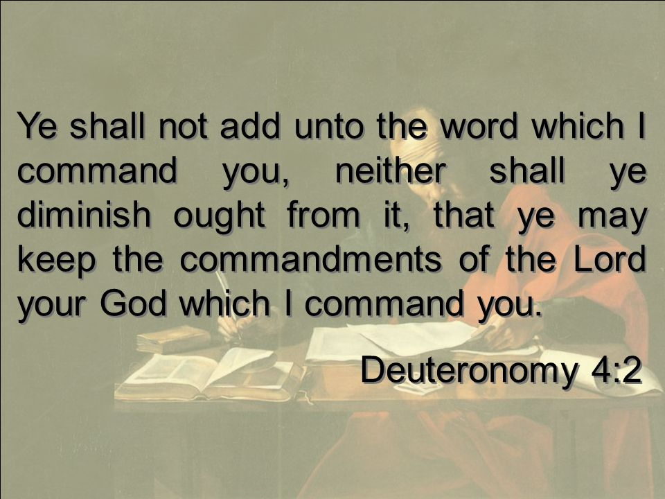 Ye shall not add unto the word which I command you, neither shall ye diminish ought from it, that ye may keep the commandments of the Lord your God which I command you.