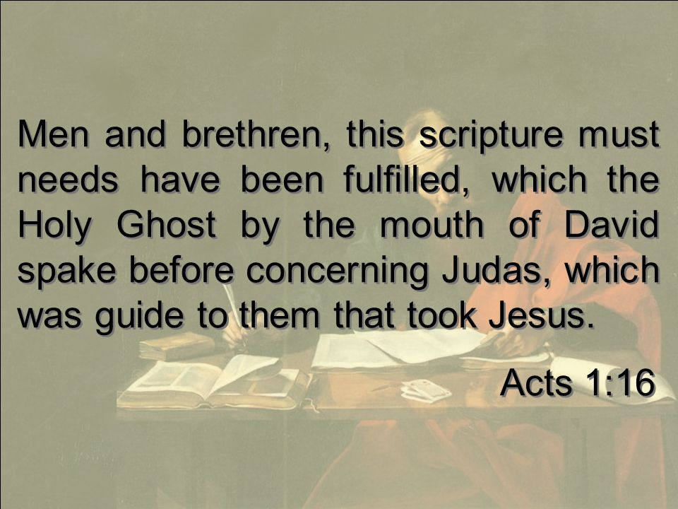 Men and brethren, this scripture must needs have been fulfilled, which the Holy Ghost by the mouth of David spake before concerning Judas, which was guide to them that took Jesus.