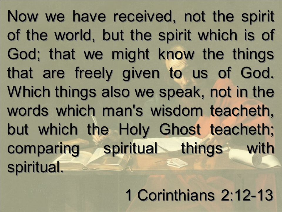Now we have received, not the spirit of the world, but the spirit which is of God; that we might know the things that are freely given to us of God.