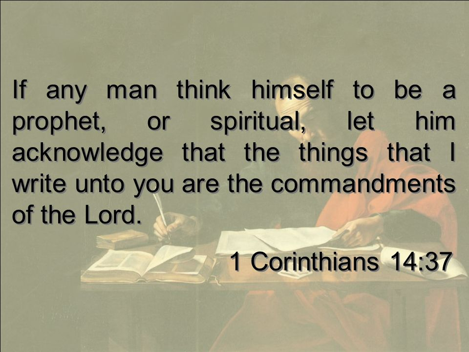 If any man think himself to be a prophet, or spiritual, let him acknowledge that the things that I write unto you are the commandments of the Lord.