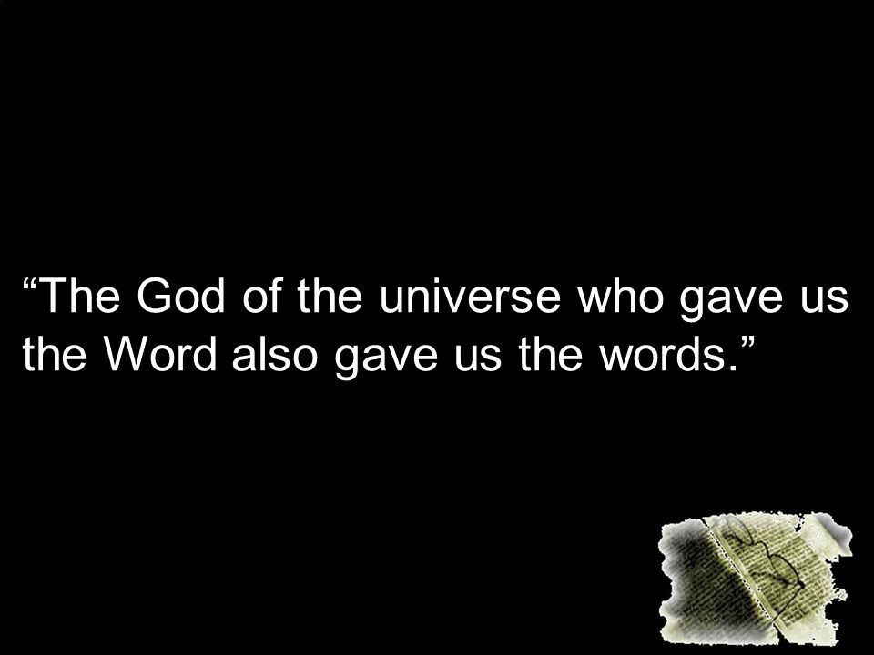 The God of the universe who gave us the Word also gave us the words.
