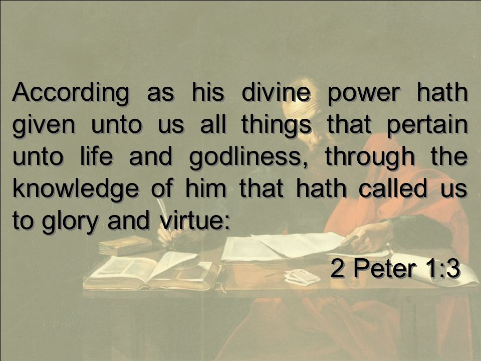 According as his divine power hath given unto us all things that pertain unto life and godliness, through the knowledge of him that hath called us to glory and virtue: 2 Peter 1:3 According as his divine power hath given unto us all things that pertain unto life and godliness, through the knowledge of him that hath called us to glory and virtue: 2 Peter 1:3
