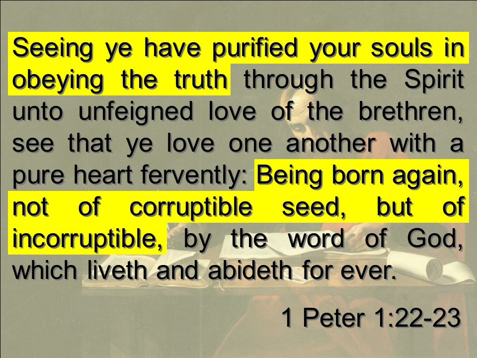 Seeing ye have purified your souls in obeying the truth through the Spirit unto unfeigned love of the brethren, see that ye love one another with a pure heart fervently: Being born again, not of corruptible seed, but of incorruptible, by the word of God, which liveth and abideth for ever.